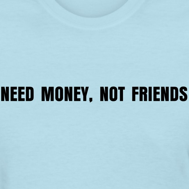 NEED MONEY, NOT FRIENDS