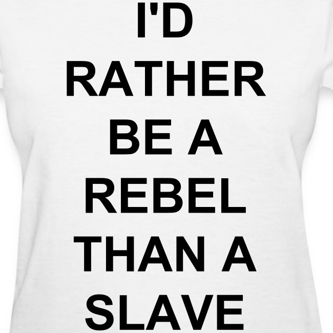 I'D RATHER BE A REBEL THAN A SLAVE shirt