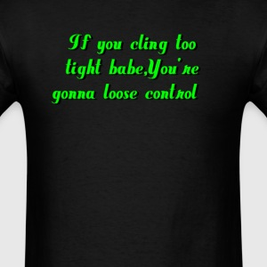 cling too tight babe you're gonna loose control - Men's T-Shirt