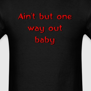 Ain't but one way out baby - Men's T-Shirt