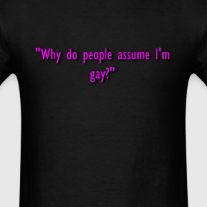 Why do people assume I'm gay - Men's T-Shirt