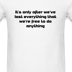 IT'S ONLY AFTER WE'VE LOST EVERYTHING THAT WE'RE F - Men's T-Shirt