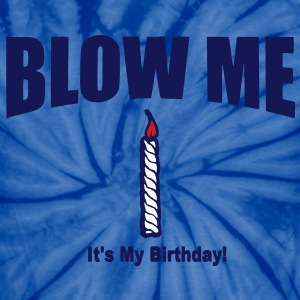BLOW ME IT'S MY BIRTHDAY T-Shirts - Unisex Tie Dye T-Shirt