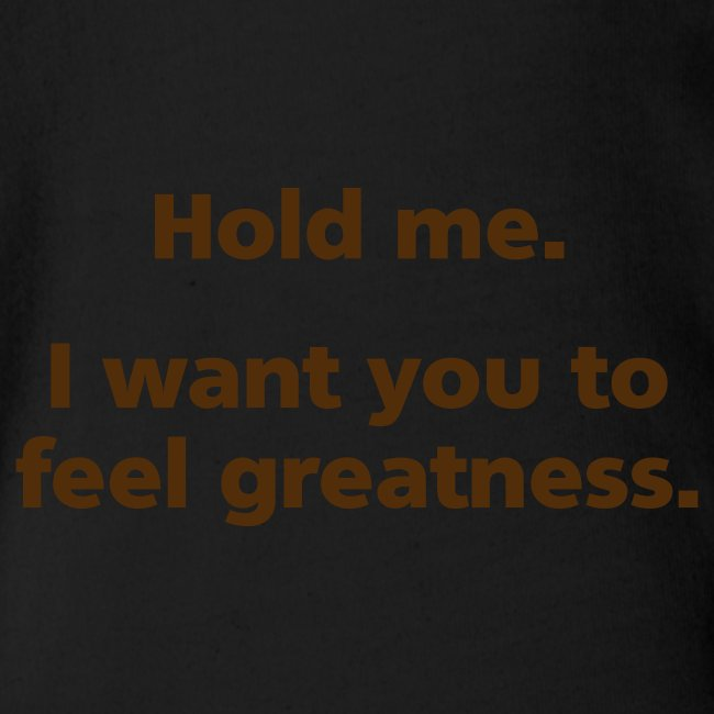 BABY BOY: Hold me. I want you to feel greatness