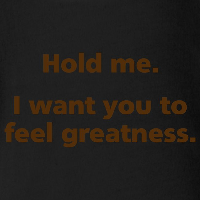 BABY GIRL: Hold me. I want you to feel greatness.