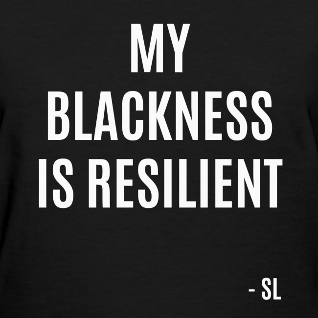 My Blackness is Resilient Black Women's T-shirt Clothing by Stephanie Lahart.