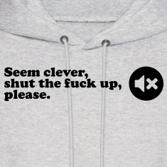 seem clever shut the fuck up Hoodies