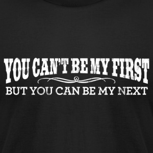 YOU CAN'T BE MY FIRST BUT YOU CAN BE MY NEXT T-Shi - Men's T-Shirt by American Apparel