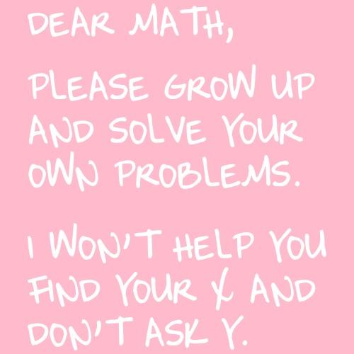 Dear Math. Please grow up and solve own probs