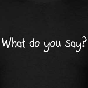 What do you say? T-Shirts - Men's T-Shirt