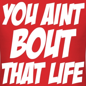 You Aint Bout That Life T-Shirts - Men's T-Shirt