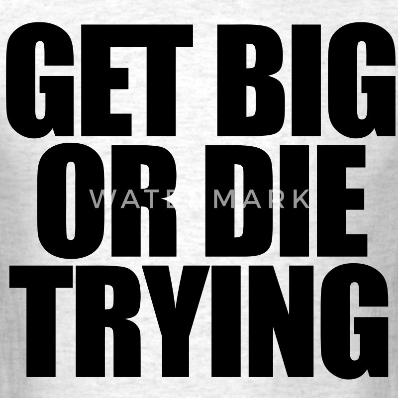 Get Big or Die Trying T-Shirts - Men's T-Shirt