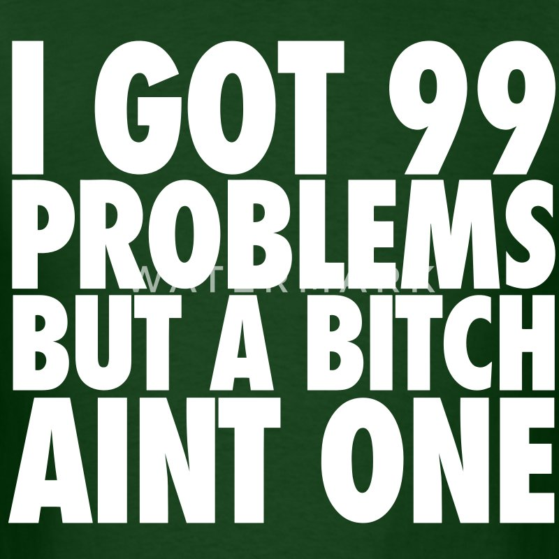 I Got 99 Problems But A Bitch Aint One T-Shirts - Men's T-Shirt