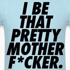 I Be That Pretty Mother F*cker T-Shirts