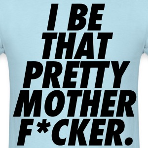 I Be That Pretty Mother F*cker T-Shirts - Men's T-Shirt