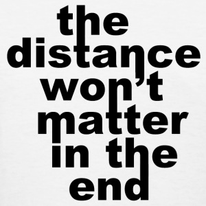 The Distance Won't Matte in the End Women's T-Shirts - Women's T-Shirt