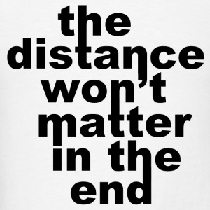 The Distance Won't Matte in the End T-Shirts - Men's T-Shirt