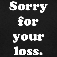 Design ~ Sorry for your loss T-shirt