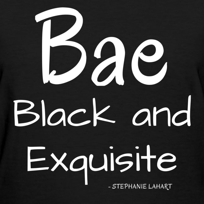 Bae Black and Exquisite Black Women's T-shirt Clothing by Stephanie Lahart.