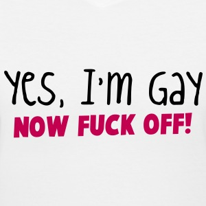 YES I'm GAY- now F*** OFF! Women's T-Shirts - Women's V-Neck T-Shirt