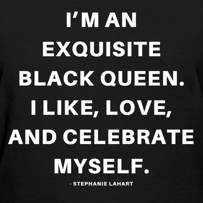 I'M AN EXQUISITE BLACK QUEEN. I LIKE, LOVE, AND CELEBRATE MYSELF. Black Women's T-shirt Clothing by Stephanie Lahart