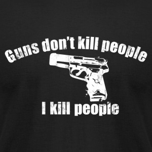 GUNS DON'T KILL PEOPLE I KILL PEOPLE T-Shirts - Men's T-Shirt by American Apparel