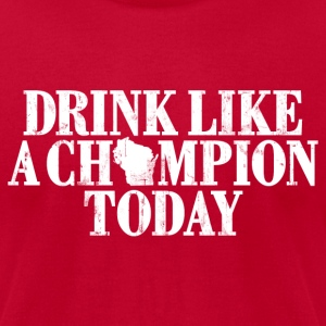 DRINK LIKE A CHAMPION TODAY WISCONSIN T-Shirts - Men's T-Shirt by American Apparel