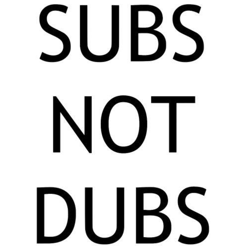 Subs not dubs