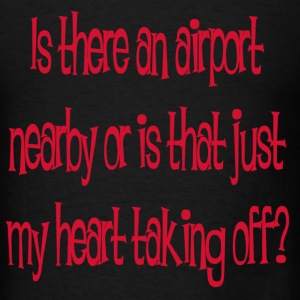 is there airport neaby or its just my heart taking - Men's T-Shirt
