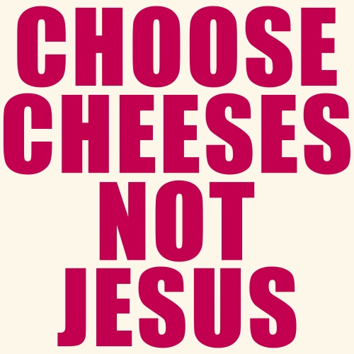 Funny Quotes. Choose Cheeses, Not Jesus