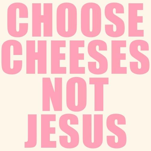 Satire. Choose Cheeses, Not Jesus