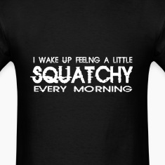 I Wake Up Feeling a Little Squatchy Every Morning T-Shirts