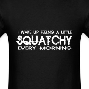I Wake Up Feeling a Little Squatchy Every Morning T-Shirts - Men's T-Shirt