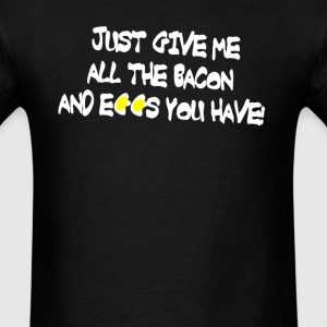 Give Me All The Bacon and Eggs You Have T-Shirts - Men's T-Shirt