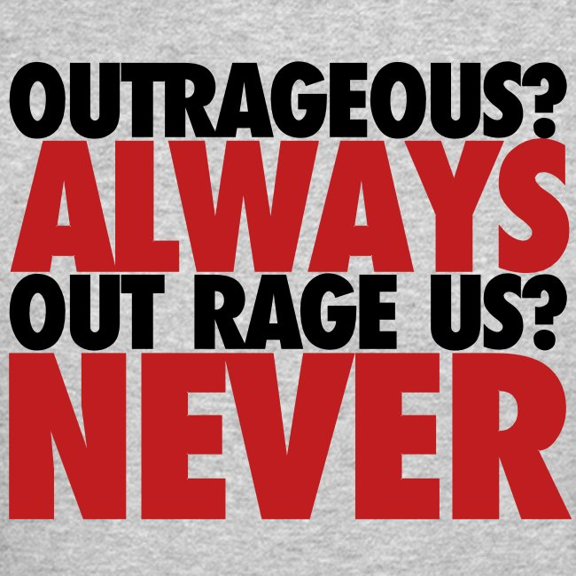 Outrageous? Always, Out Rage Us? Never