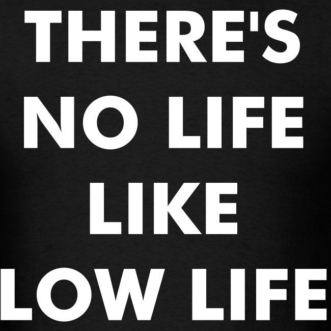 THERE'S NO LIFE LIKE LOW LIFE
