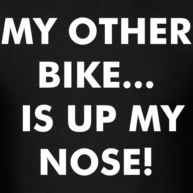 MY OTHER BIKE IS UP MY NOSE