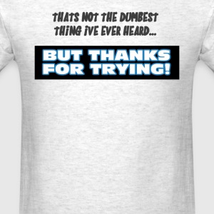 That's Not The Dumbest Thing I've Ever Heard... T-Shirts - Men's T-Shirt