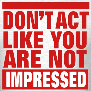 DON'T ACT LIKE YOU ARE NOT IMPRESSED - Men's T-Shirt