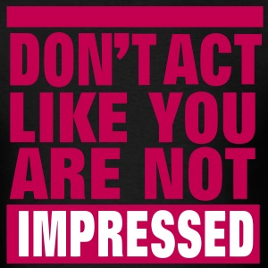 DON'T ACT LIKE YOU ARE NOT IMPRESSED T-Shirts - Men's T-Shirt