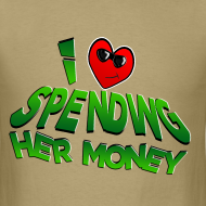 Design ~ I Love Spending Her Money. TM