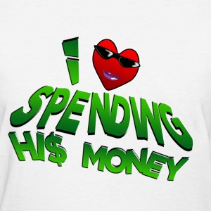 I Love Spending His Money. TM - Women's T-Shirt