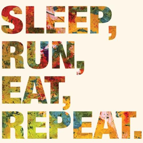 Sleep, Run, Eat, Repeat.