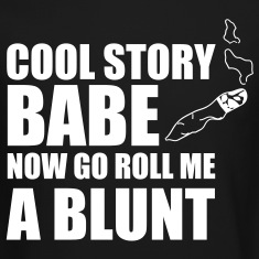 cool story babe now go roll me a blunt