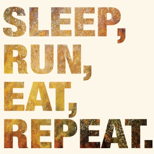 For Runners: Sleep, Run, Eat, Repeat.