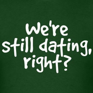 WE'RE STILL DATING RIGHT? T-Shirts - Men's T-Shirt