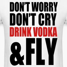 don't worry, don't cry, drink vodka and fly