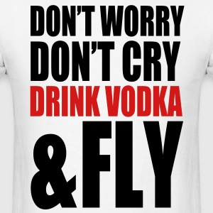 don't worry, don't cry, drink vodka and fly - Men's T-Shirt