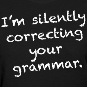I'm silently correcting your grammar. - Women's T-Shirt