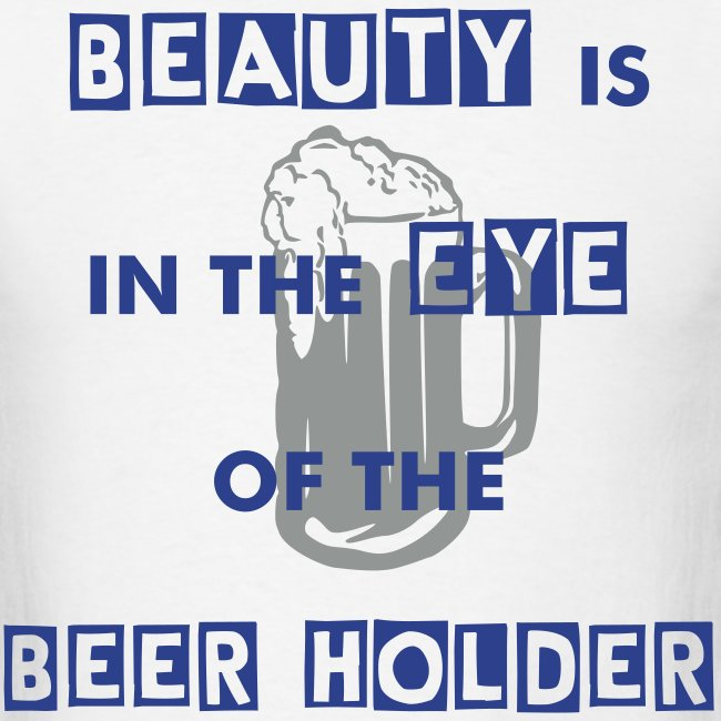 Beauty is in the Eye of the Beer Holder T shirt